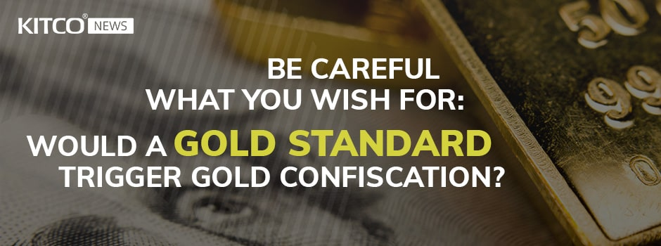 Be careful what you wish for: Would a gold standard trigger gold confiscation?
